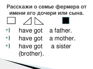 I have got a father. I have got a mother. I have got a sister (brother). Расс