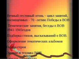 Вечный песенный огонь – цикл занятий, посвященных - 70 –летию Победы в ВОВ Т