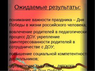 Ожидаемые результаты: понимание важности праздника – Дня Победы в жизни росси