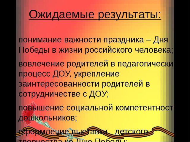 Ожидаемые результаты: понимание важности праздника – Дня Победы в жизни росси...