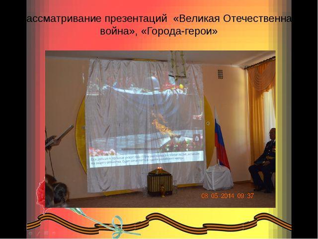 Рассматривание презентаций «Великая Отечественная война», «Города-герои»
