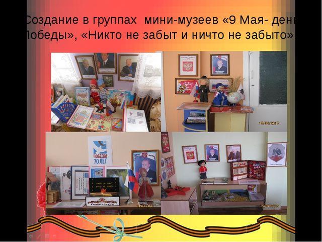 Создание в группах мини-музеев «9 Мая- день Победы», «Никто не забыт и ничто...