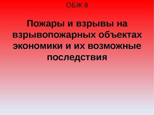 ОБЖ 8 Пожары и взрывы на взрывопожарных объектах экономики и их возможные пос...