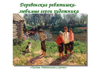 Деревенские ребятишки- любимые герои художника «Тройка. Ребятишки у речки»