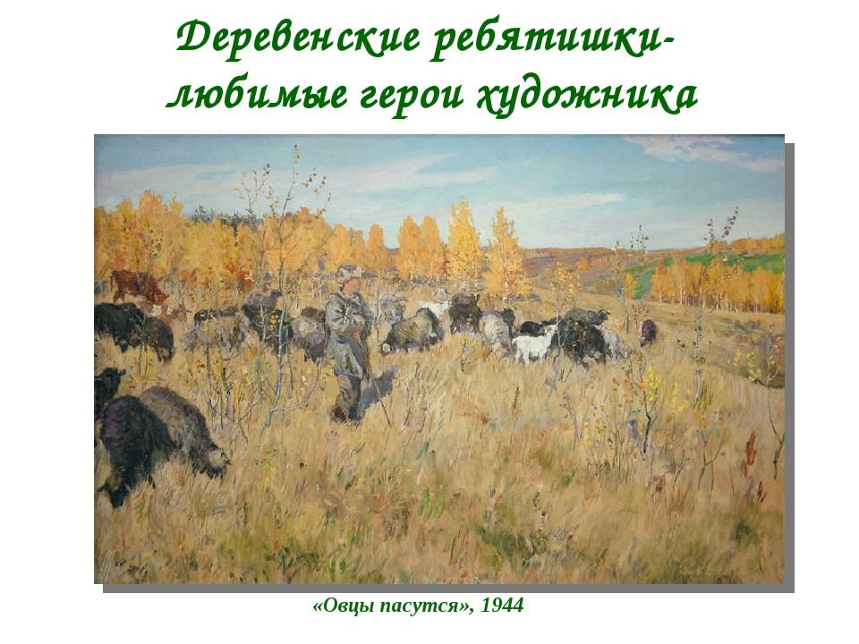Деревенские ребятишки- любимые герои художника «Овцы пасутся», 1944