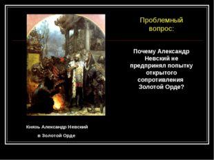 Князь Александр Невский в Золотой Орде Почему Александр Невский не предпринял