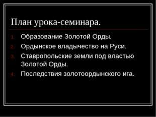 План урока-семинара. Образование Золотой Орды. Ордынское владычество на Руси.