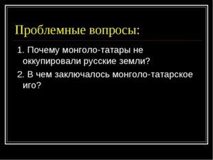 Проблемные вопросы: 1. Почему монголо-татары не оккупировали русские земли? 2