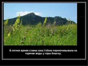 В летнее время ставка хана Узбека перекочевывала на горячие воды у горы Бештау.