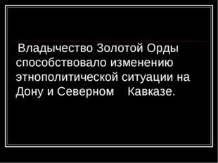 Владычество Золотой Орды способствовало изменению этнополитической ситуации