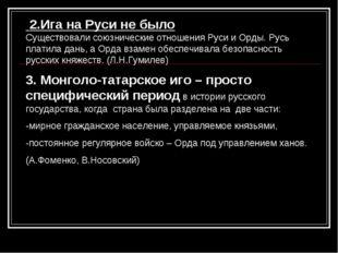 2.Ига на Руси не было Существовали союзнические отношения Руси и Орды. Русь