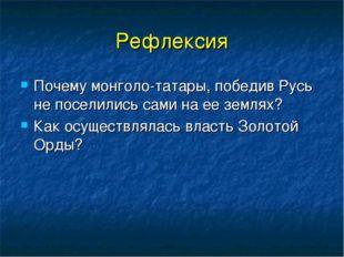 Рефлексия Почему монголо-татары, победив Русь не поселились сами на ее землях