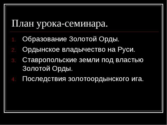 План урока-семинара. Образование Золотой Орды. Ордынское владычество на Руси....