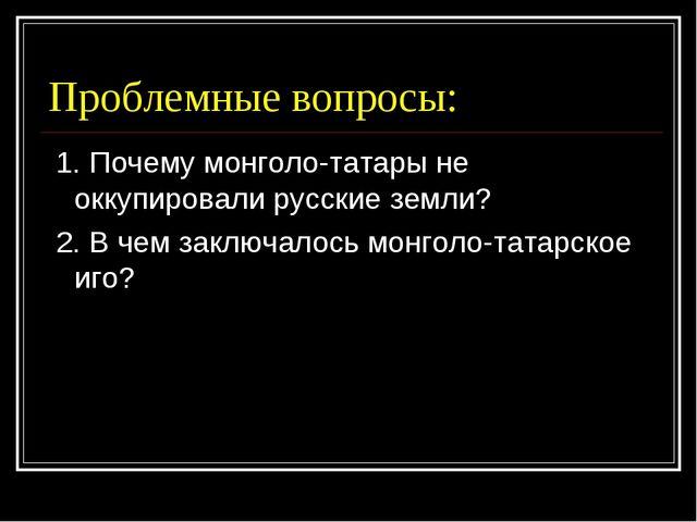 Проблемные вопросы: 1. Почему монголо-татары не оккупировали русские земли? 2...