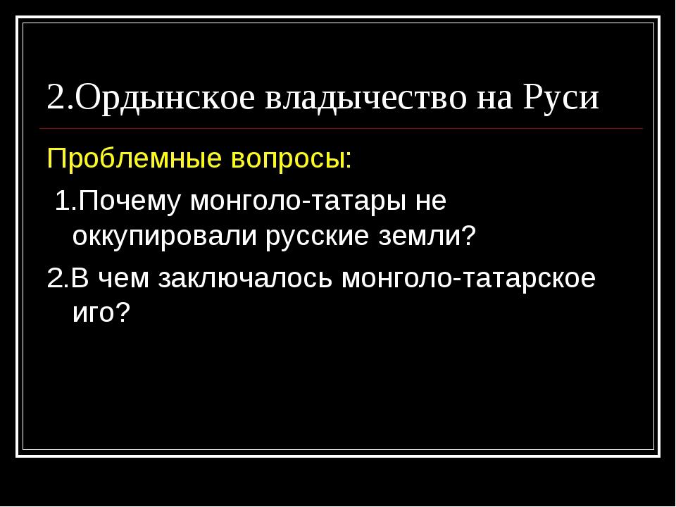 2.Ордынское владычество на Руси Проблемные вопросы: 1.Почему монголо-татары н...