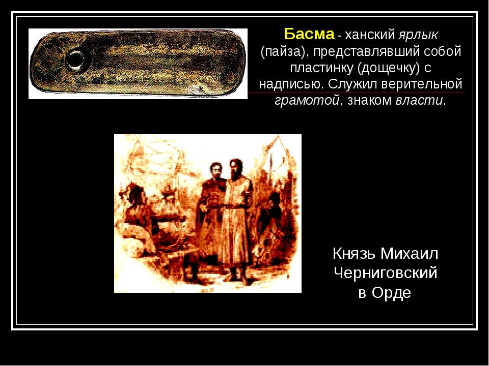 Басма - ханский ярлык (пайза), представлявший собой пластинку (дощечку) с над...