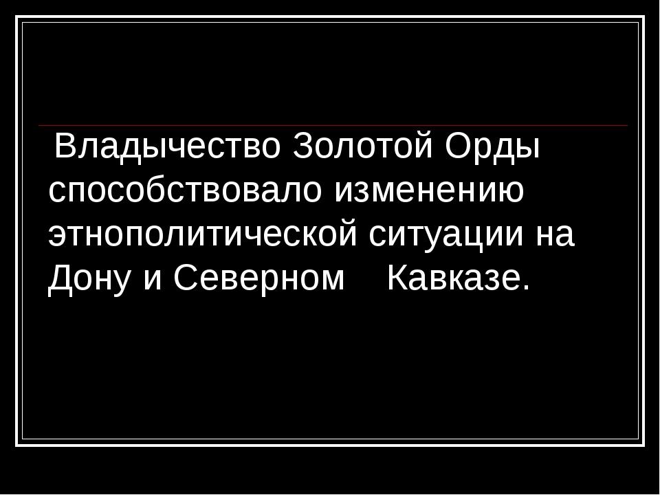 Владычество Золотой Орды способствовало изменению этнополитической ситуации...