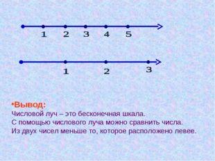 Вывод: Числовой луч – это бесконечная шкала. С помощью числового луча можно с