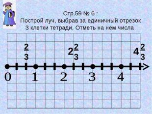 Стр.59 № 6 : Построй луч, выбрав за единичный отрезок 3 клетки тетради. Отмет