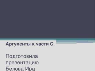 Подготовка к ЕГЭ Аргументы к части С. Подготовила презентацию Белова Ира Васи
