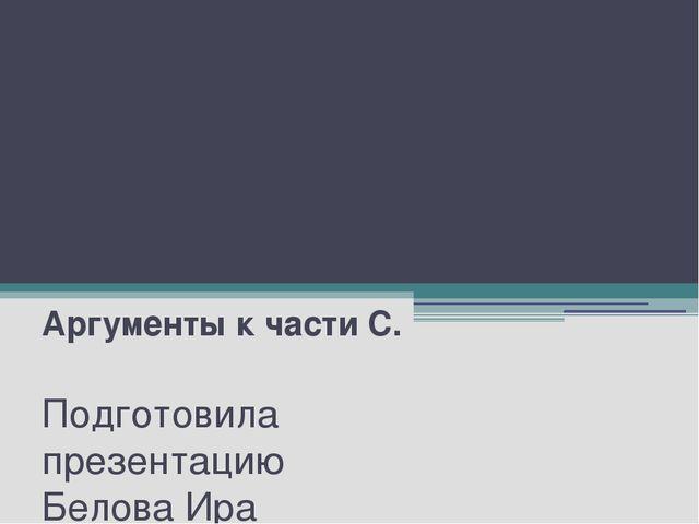Подготовка к ЕГЭ Аргументы к части С. Подготовила презентацию Белова Ира Васи...