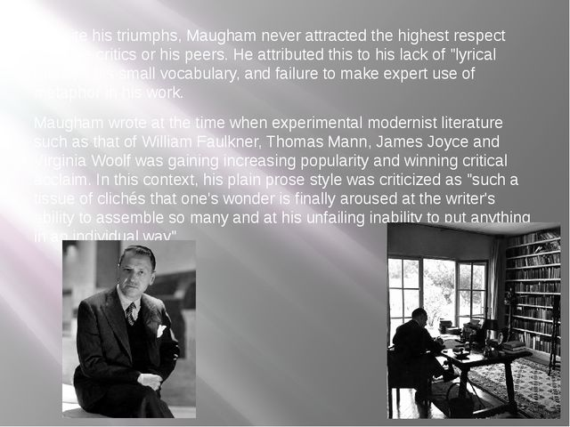 Despite his triumphs, Maugham never attracted the highest respect from the c...