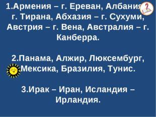 1.Армения – г. Ереван, Албания – г. Тирана, Абхазия – г. Сухуми, Австрия – г
