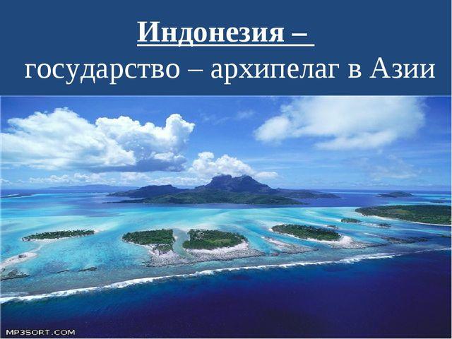 Индонезия – государство – архипелаг в Азии