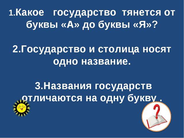 1.Какое государство тянется от буквы «А» до буквы «Я»? 2.Государство и столи...