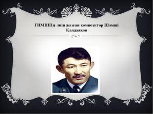 ГИМННІң әнін жазған композитор Шәмші Қалдаяқов