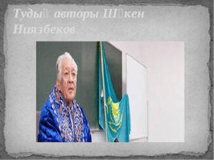 Тудың авторы Шәкен Ниязбеков