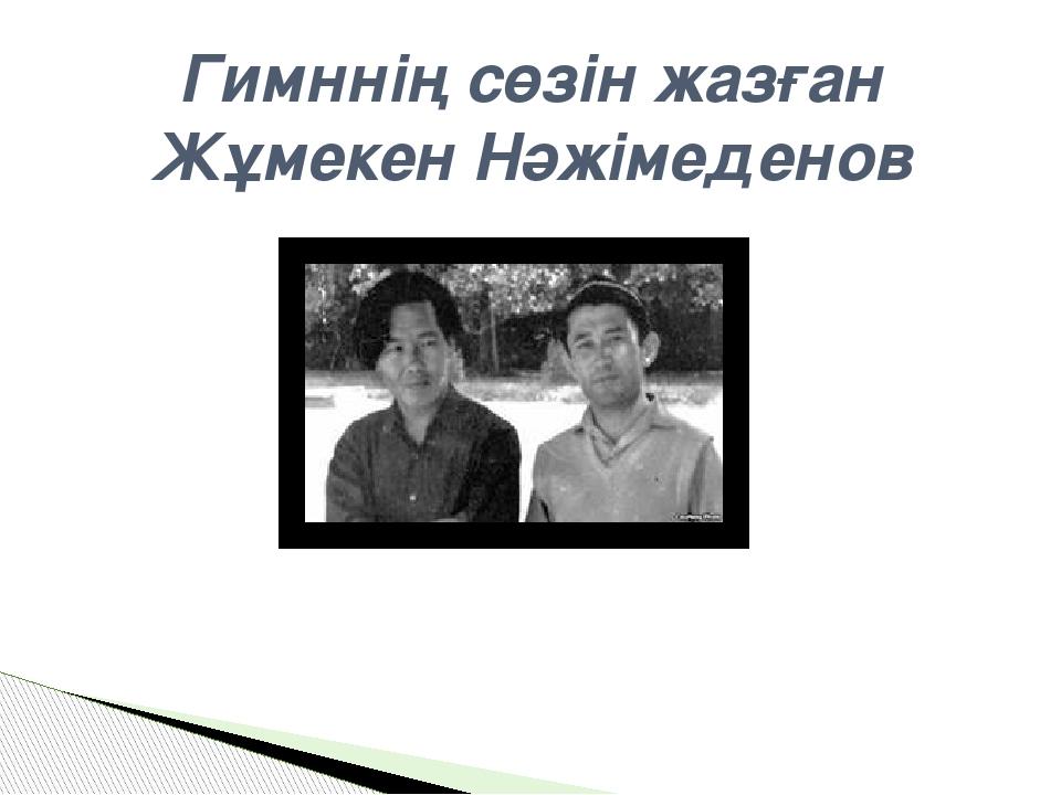 Гимннің сөзін жазған Жұмекен Нәжімеденов