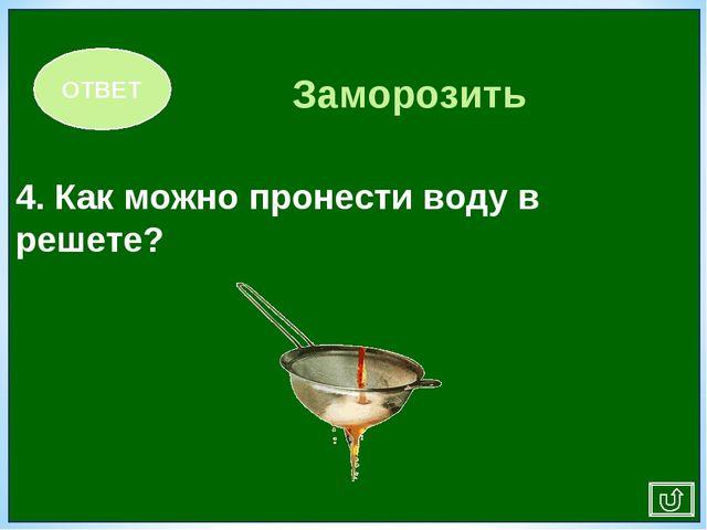 4. Как можно пронести воду в решете? ОТВЕТ Заморозить