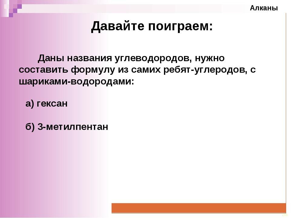 Давайте поиграем: а) гексан б) 3-метилпентан Даны названия углеводородов, нуж...