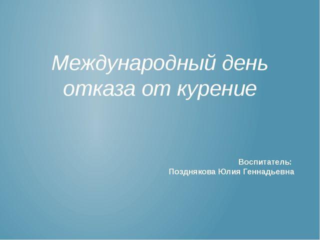 Международный день отказа от курение Воспитатель: Позднякова Юлия Геннадьевна