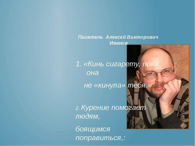 Писатель Алексей Викторович Иванов 1. «Кинь сигарету, пока она не «кинула» те...