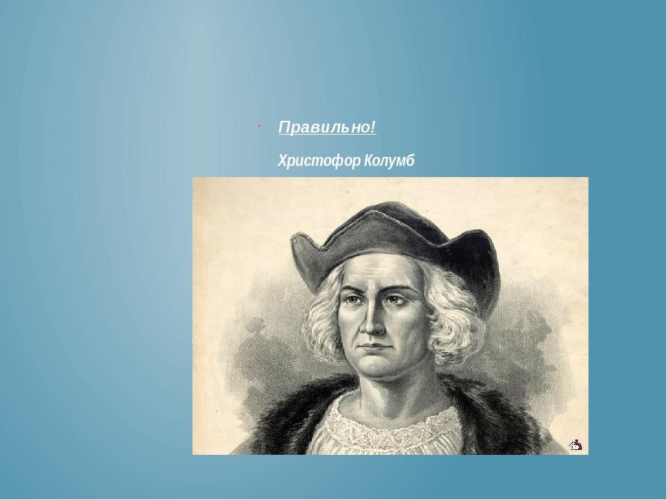 Правильно! Христофор Колумб