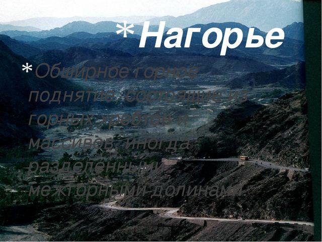 Нагорье Обширное горное поднятие, состоящие из горных хребтов и массивов, ино...
