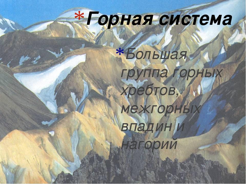 Горная система Большая группа горных хребтов, межгорных впадин и нагорий