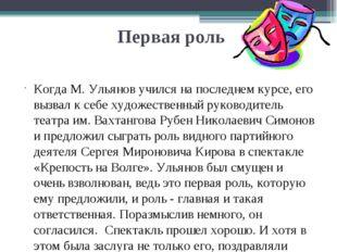 Первая роль Когда М. Ульянов учился на последнем курсе, его вызвал к себе худ