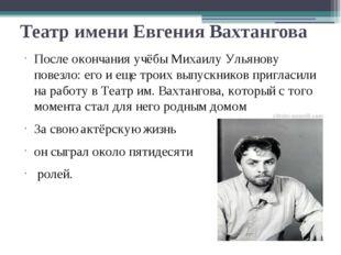 Театр имени Евгения Вахтангова После окончания учёбы Михаилу Ульянову повезло
