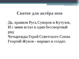 Святое для актёра имя Да, хранили Русь Суворов и Кутузов, И с ними встал в од