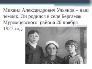 Михаил Александрович Ульянов – наш земляк. Он родился в селе Бергамак Муромце