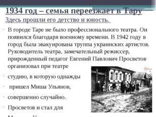 1934 год – семья переезжает в Тару Здесь прошли его детство и юность. В город