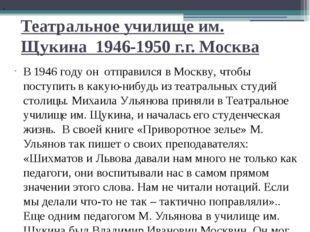 Театральное училище им. Щукина 1946-1950 г.г. Москва В 1946 году он отправилс