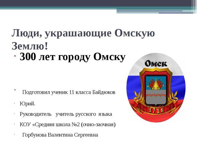 Люди, украшающие Омскую Землю! 300 лет городу Омску Подготовил ученик 11 клас...