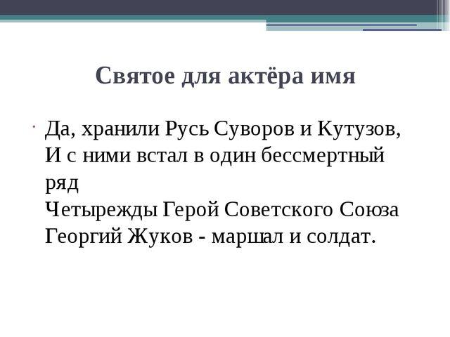 Святое для актёра имя Да, хранили Русь Суворов и Кутузов, И с ними встал в од...