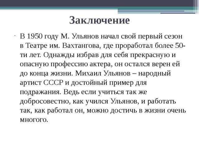 Заключение В 1950 году М. Ульянов начал свой первый сезон в Театре им. Вахтан...