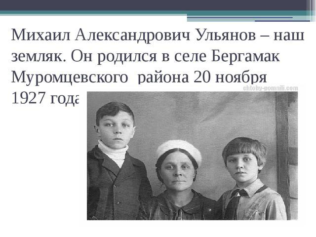 Михаил Александрович Ульянов – наш земляк. Он родился в селе Бергамак Муромце...
