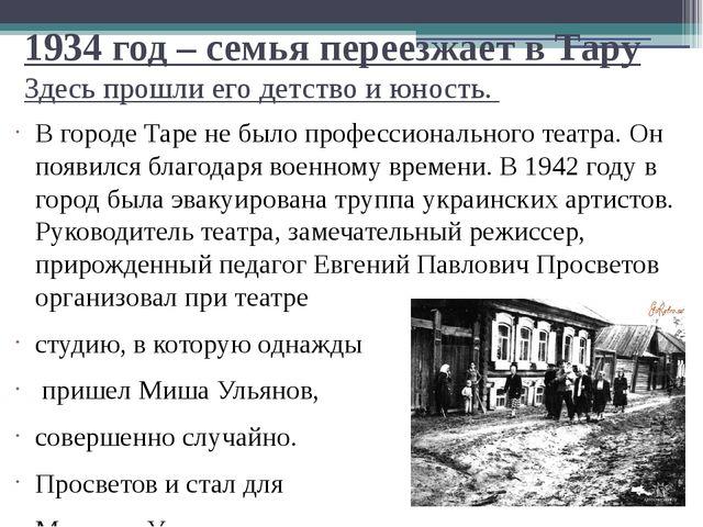 1934 год – семья переезжает в Тару Здесь прошли его детство и юность. В город...